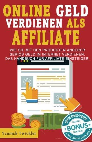 Online Geld verdienen als Affiliate: Wie Sie mit den Produkten anderer seriös Geld im Internet verdienen. Das Handbuch für Affiliate-Einsteiger.