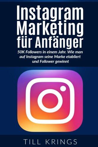 Instagram Marketing für Anfänger: 50K Followers in einem Jahr. Wie man auf Instagram seine Marke etabliert und Follower gewinnt.