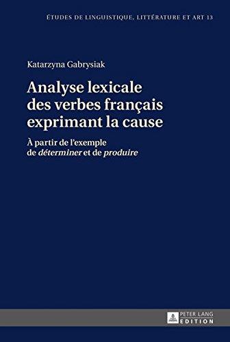 Analyse lexicale des verbes français exprimant la cause: À partir de l'exemple de «déterminer» et de «produire» (Etudes de linguistique, littérature … Studi di Lingua, Letteratura e Arte, Band 13)