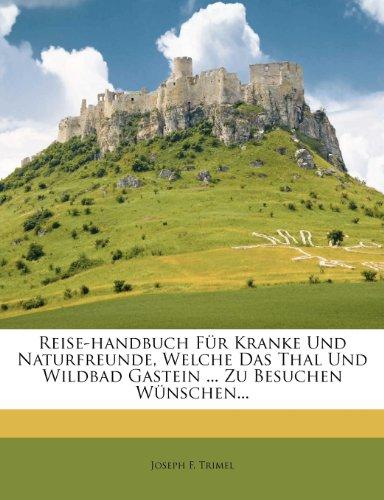 Reise-Handbuch Fur Kranke Und Naturfreunde, Welche Das Thal Und Wildbad Gastein … Zu Besuchen Wunschen…