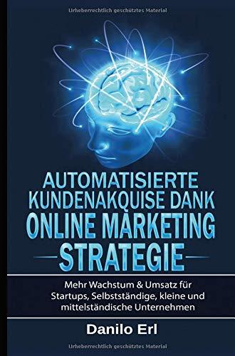 Automatisierte Kundenakquise Dank Online Marketing Strategie: Mehr Wachstum & Umsatz für Startups, Selbstständige, kleine und mittelständische Unternehmen