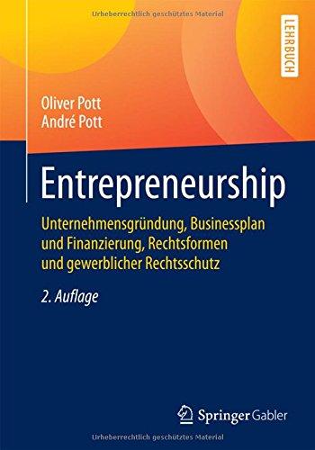 Entrepreneurship: Unternehmensgründung, Businessplan und Finanzierung, Rechtsformen und gewerblicher Rechtsschutz (Springer-Lehrbuch)