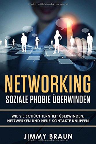 Networking - Soziale Phobie überwinden - Wie Sie Schüchternheit überwinden, netzwerken und neue Kontakte knüpfen