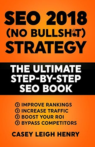 SEO 2018 (No-Bullsh*t) Strategy: The ULTIMATE Step-by-Step SEO Book: (Easy to Understand) Search Engine Optimization Guide to Execute SEO Successfully (No-BS SEO Strategy Guides, Band 2018)